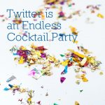 Twitter is an Endless Cocktail Party