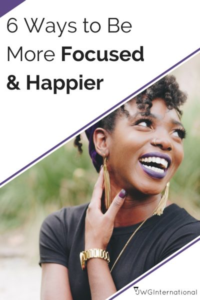 6 Ways to Be More Focused & Happier